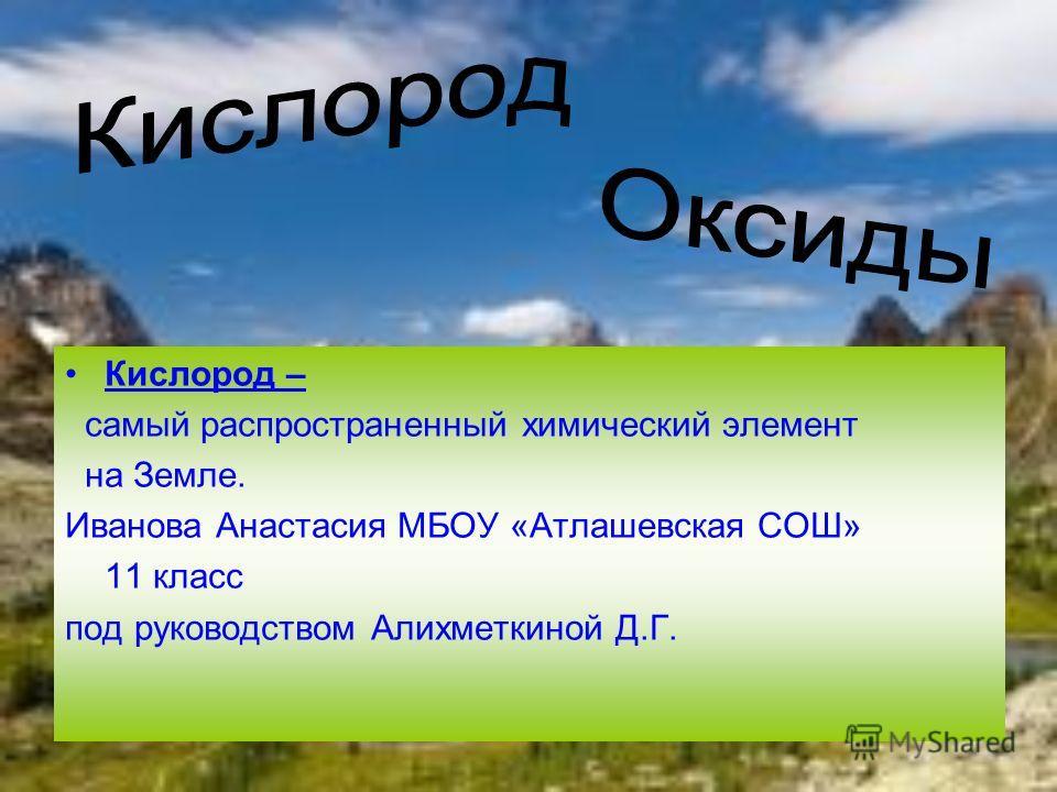 Кислород – самый распространенный химический элемент на Земле. Иванова Анастасия МБОУ «Атлашевская СОШ» 11 класс под руководством Алихметкиной Д.Г.