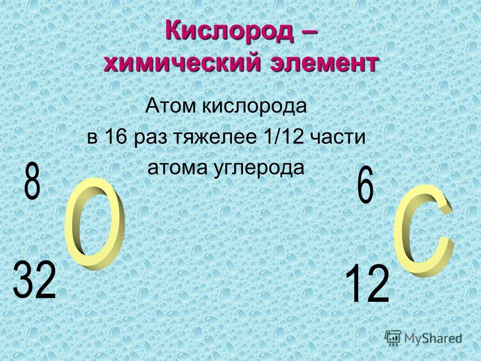 Кислород – химический элемент Атом кислорода в 16 раз тяжелее 1/12 части атома углерода