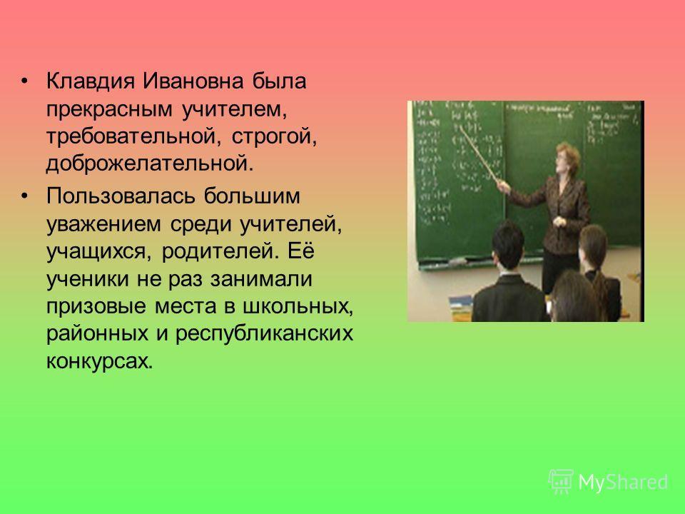 Клавдия Ивановна была прекрасным учителем, требовательной, строгой, доброжелательной. Пользовалась большим уважением среди учителей, учащихся, родителей. Её ученики не раз занимали призовые места в школьных, районных и республиканских конкурсах.
