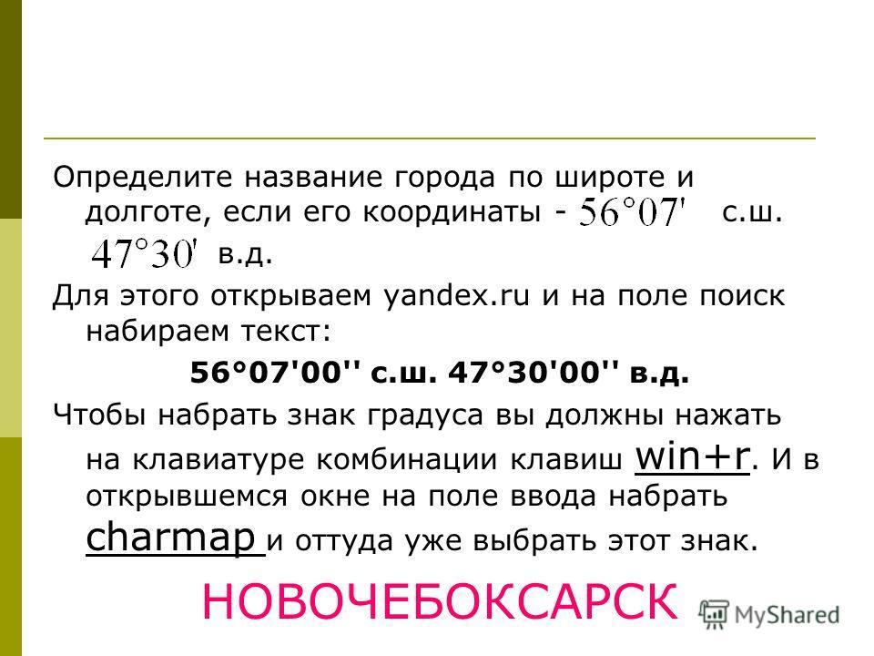 Определите название города по широте и долготе, если его координаты - с.ш. в.д. Для этого открываем yandex.ru и на поле поиск набираем текст: 56°07'00'' с.ш. 47°30'00'' в.д. Чтобы набрать знак градуса вы должны нажать на клавиатуре комбинации клавиш