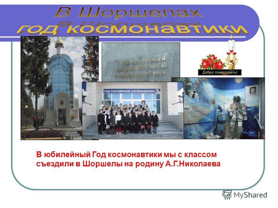 В юбилейный Год космонавтики мы с классом съездили в Шоршелы на родину А.Г.Николаева