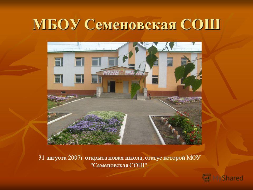 МБОУ Семеновская СОШ 31 августа 2007г открыта новая школа, статус которой МОУ Семеновская СОШ.