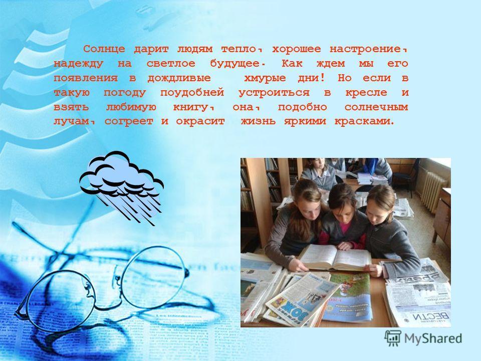 Солнце дарит людям тепло, хорошее настроение, надежду на светлое будущее. Как ждем мы его появления в дождливые хмурые дни ! Но если в такую погоду поудобней устроиться в кресле и взять любимую книгу, она, подобно солнечным лучам, согреет и окрасит ж