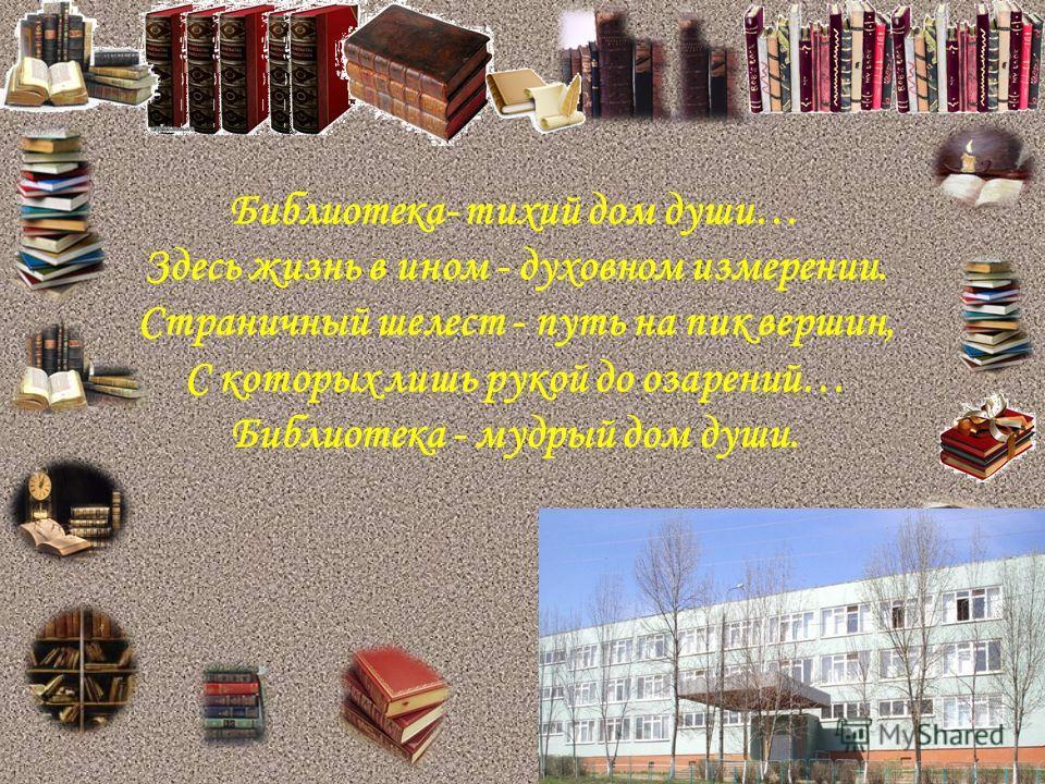 Библиотека- тихий дом души… Здесь жизнь в ином - духовном измерении. Страничный шелест - путь на пик вершин, С которых лишь рукой до озарений… Библиотека - мудрый дом души.