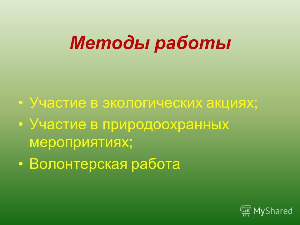 Методы работы Участие в экологических акциях; Участие в природоохранных мероприятиях; Волонтерская работа