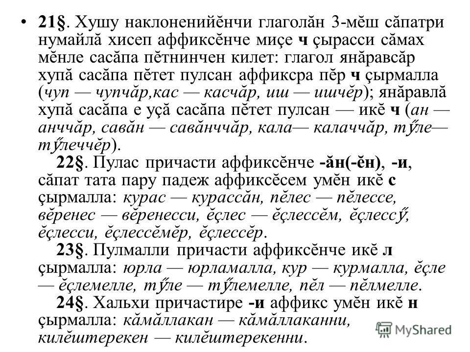 21§. Хушу наклоненийĕнчи глаголăн 3-мĕш сăпатри нумайлă хисеп аффиксĕнче миçе ч çырасси сăмах мĕнле сасăпа пĕтнинчен килет: глагол янăравсăр хупă сасăпа пĕтет пулсан аффиксра пĕр ч çырмалла (чуп чупчăр,кас касчăр, иш ишчĕр); янăравлă хупă сасăпа е уç