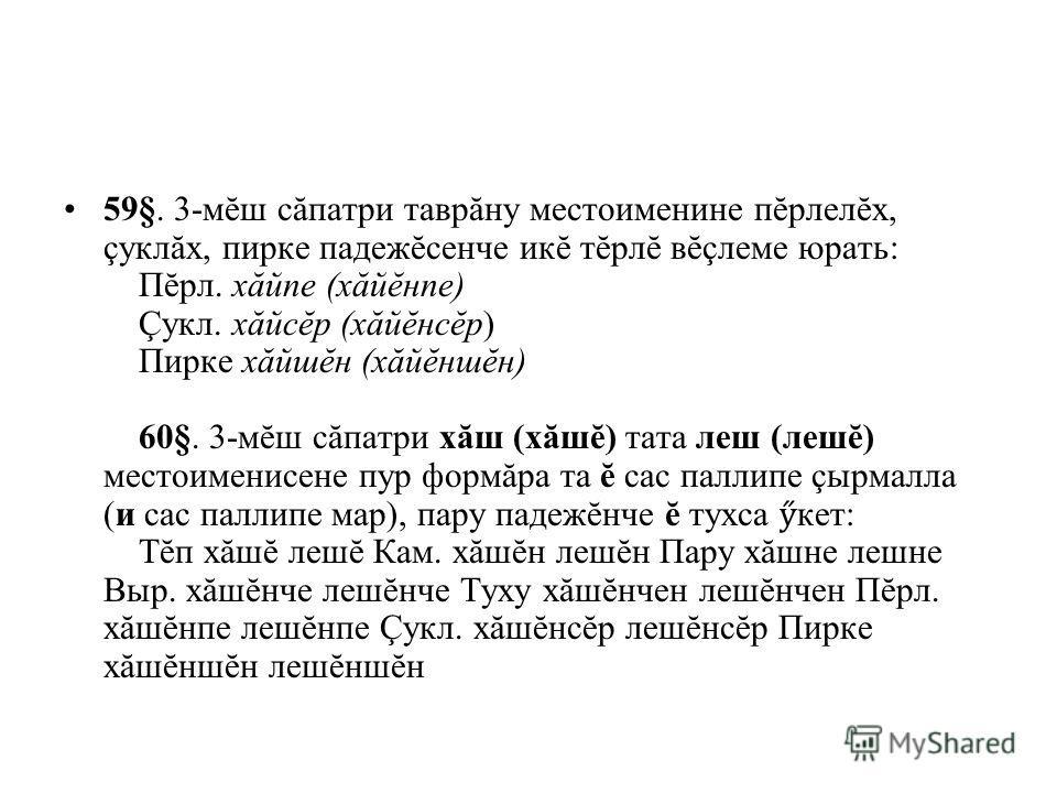 59§. 3-мĕш сăпатри таврăну местоименине пĕрлелĕх, çуклăх, пирке падежĕсенче икĕ тĕрлĕ вĕçлеме юрать: Пĕрл. хăйпе (хăйĕнпе) Çукл. хăйсĕр (хăйĕнсĕр) Пирке хăйшĕн (хăйĕншĕн) 60§. 3-мĕш сăпатри хăш (хăшĕ) тата леш (лешĕ) местоименисене пур формăра та ĕ с