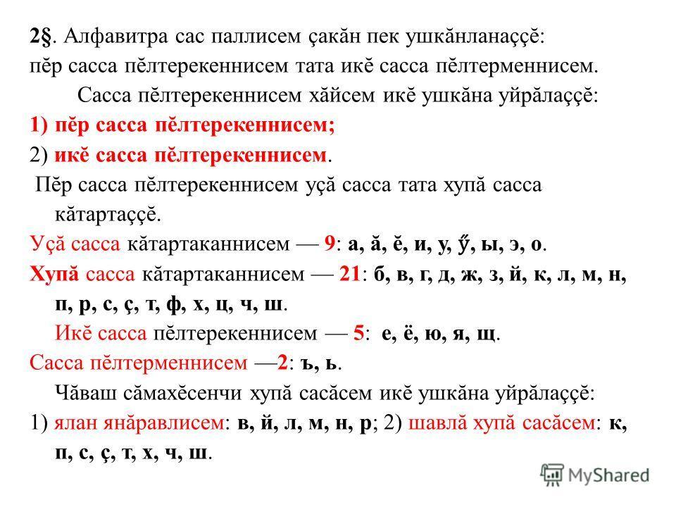 2§. Алфавитра сас паллисем çакăн пек ушкăнланаççĕ: пĕр сасса пĕлтерекеннисем тата икĕ сасса пĕлтерменнисем. Сасса пĕлтерекеннисем хăйсем икĕ ушкăна уйрăлаççĕ: 1)пĕр сасса пĕлтерекеннисем; 2) икĕ сасса пĕлтерекеннисем. Пĕр сасса пĕлтерекеннисем уçă са