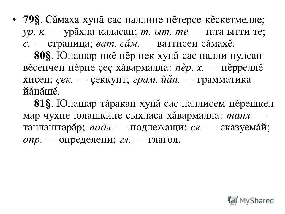 79§. Сăмаха хупă сас паллипе пĕтерсе кĕскетмелле; ур. к. урăхла каласан; т. ыт. те тата ытти те; с. страница; ват. сăм. ваттисеи сăмахĕ. 80§. Юнашар икĕ пĕр пек хупă сас палли пулсан вĕсенчен пĕрне çеç хăвармалла: пĕр. х. пĕрреллĕ хисеп; çек. çеккунт