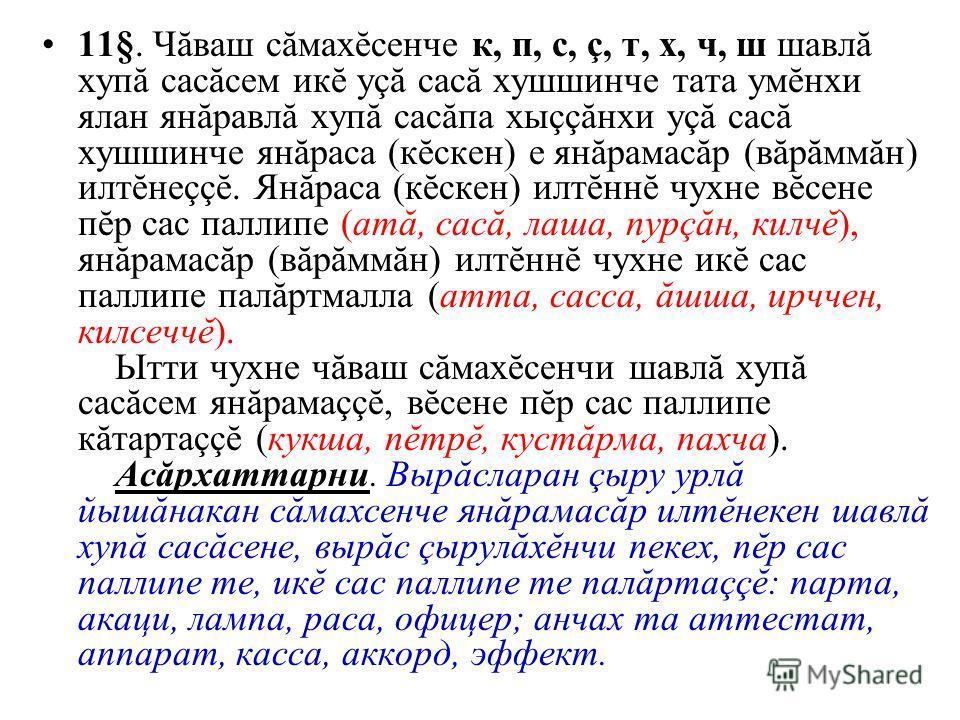 11§. Чăваш сăмахĕсенче к, п, с, ç, т, х, ч, ш шавлă хупă сасăсем икĕ уçă сасă хушшинче тата умĕнхи ялан янăравлă хупă сасăпа хыççăнхи уçă сасă хушшинче янăраса (кĕскен) е янăрамасăр (вăрăммăн) илтĕнеççĕ. Янăраса (кĕскен) илтĕннĕ чухне вĕсене пĕр сас