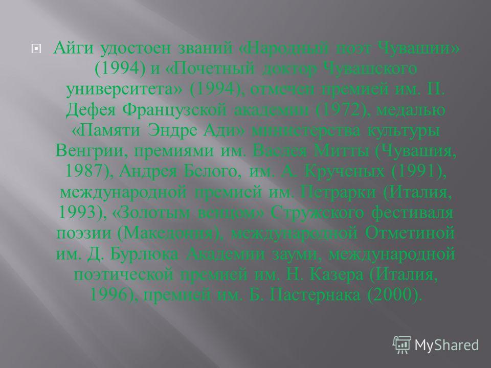 Айги удостоен званий « Народный поэт Чувашии » (1994) и « Почетный доктор Чувашского университета » (1994), отмечен премией им. П. Дефея Французской академии (1972), медалью « Памяти Эндре Ади » министерства культуры Венгрии, премиями им. Васлея Митт