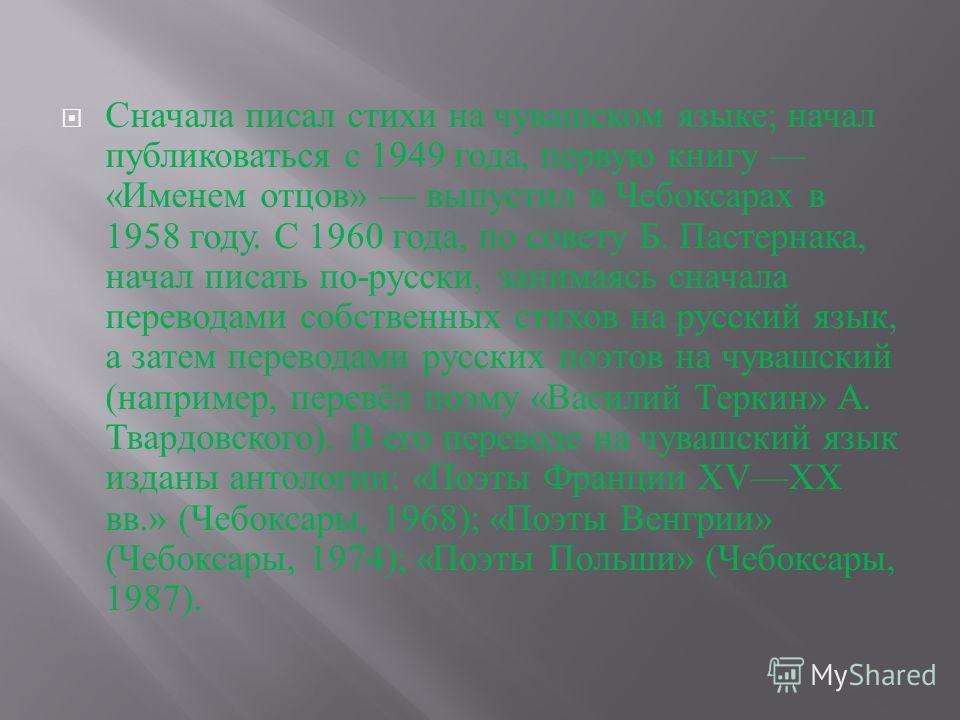 Сначала писал стихи на чувашском языке ; начал публиковаться с 1949 года, первую книгу « Именем отцов » выпустил в Чебоксарах в 1958 году. С 1960 года, по совету Б. Пастернака, начал писать по - русски, занимаясь сначала переводами собственных стихов