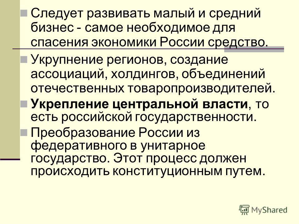 Следует развивать малый и средний бизнес самое необходимое для спасения экономики России средство. Укрупнение регионов, создание ассоциаций, холдингов, объединений отечественных товаропроизводителей. Укрепление центральной власти, то есть российской