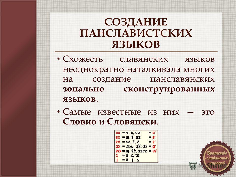 СОЗДАНИЕ ПАНСЛАВИСТСКИХ ЯЗЫКОВ Схожесть славянских языков неоднократно наталкивала многих на создание панславянских зонально сконструированных языков. Самые известные из них это Словио и Словянски.