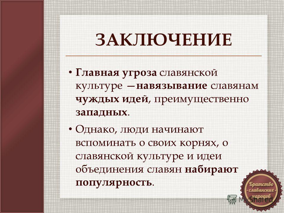 ЗАКЛЮЧЕНИЕ Главная угроза славянской культуре навязывание славянам чуждых идей, преимущественно западных. Однако, люди начинают вспоминать о своих корнях, о славянской культуре и идеи объединения славян набирают популярность.