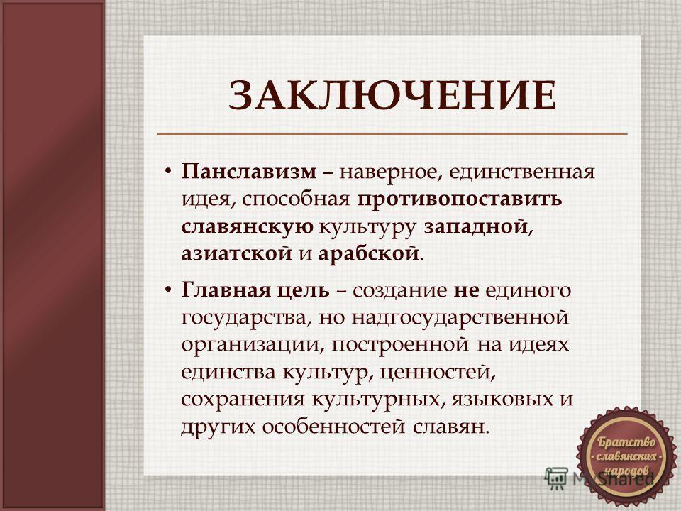 ЗАКЛЮЧЕНИЕ Панславизм – наверное, единственная идея, способная противопоставить славянскую культуру западной, азиатской и арабской. Главная цель – создание не единого государства, но надгосударственной организации, построенной на идеях единства культ