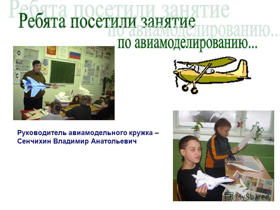 Руководитель авиамодельного кружка – Сенчихин Владимир Анатольевич