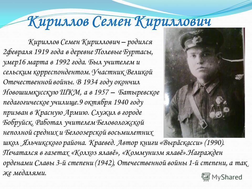 Кириллов Семен Кириллович – родился 2февраля 1919 года в деревне Полевые Буртасы, умер16 марта в 1992 года. Был учителем и сельским корреспондентом. Участник Великой Отечественной войны. В 1934 году окончил Новошимкусскую ШКМ, а в 1957 – Батыревское