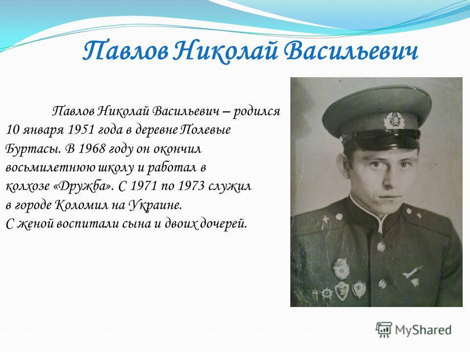 Павлов Николай Васильевич – родился 10 января 1951 года в деревне Полевые Буртасы. В 1968 году он окончил восьмилетнюю школу и работал в колхозе «Дружба». С 1971 по 1973 служил в городе Коломил на Украине. С женой воспитали сына и двоих дочерей. Павл