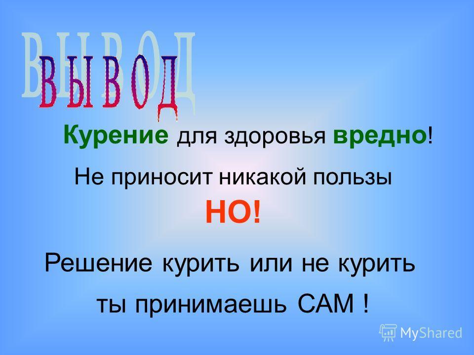 Курение для здоровья вредно ! Не приносит никакой пользы НО! Решение курить или не курить ты принимаешь САМ !