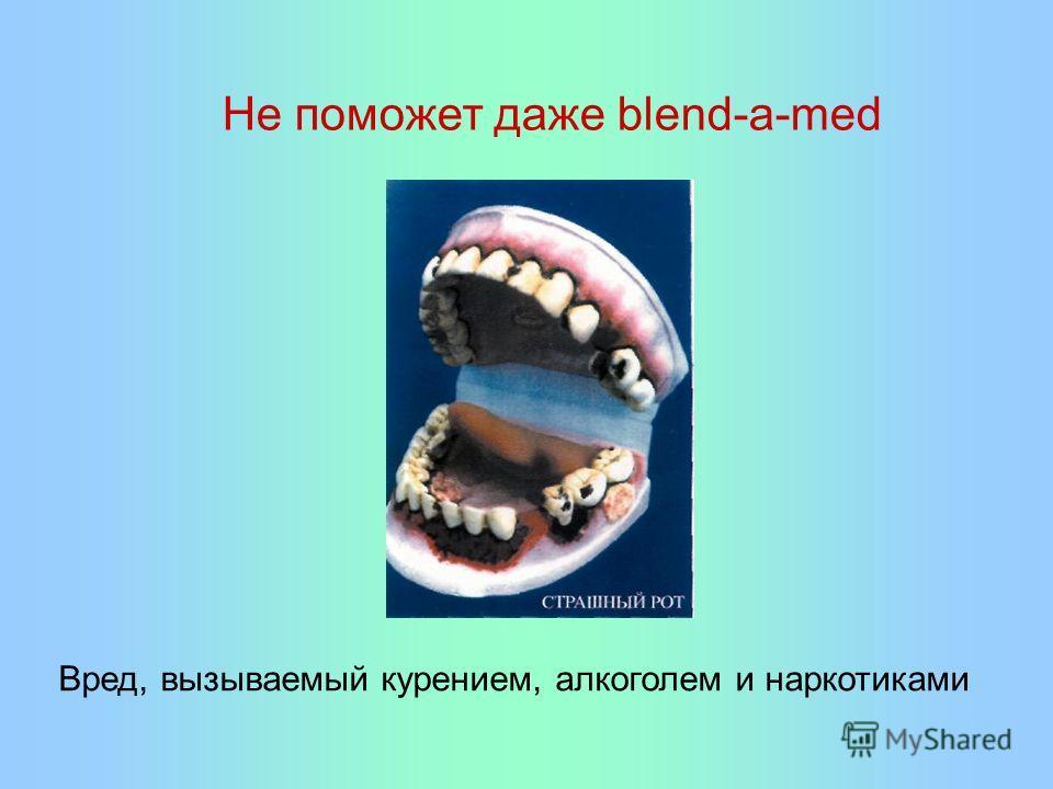 Не поможет даже blend-a-med Вред, вызываемый курением, алкоголем и наркотиками