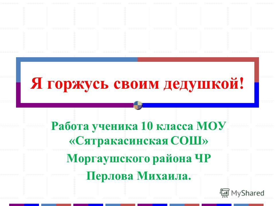 Я горжусь своим дедушкой! Работа ученика 10 класса МОУ «Сятракасинская СОШ» Моргаушского района ЧР Перлова Михаила.