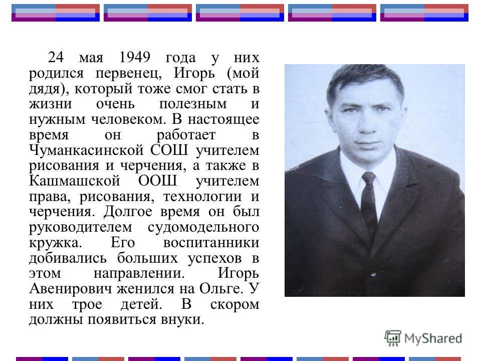 24 мая 1949 года у них родился первенец, Игорь (мой дядя), который тоже смог стать в жизни очень полезным и нужным человеком. В настоящее время он работает в Чуманкасинской СОШ учителем рисования и черчения, а также в Кашмашской ООШ учителем права, р