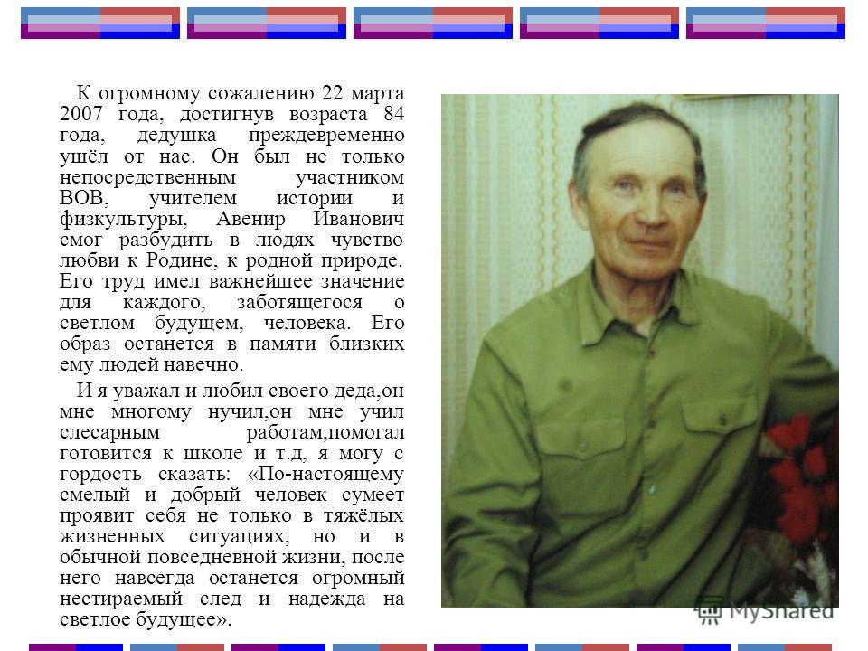 К огромному сожалению 22 марта 2007 года, достигнув возраста 84 года, дедушка преждевременно ушёл от нас. Он был не только непосредственным участником ВОВ, учителем истории и физкультуры, Авенир Иванович смог разбудить в людях чувство любви к Родине,