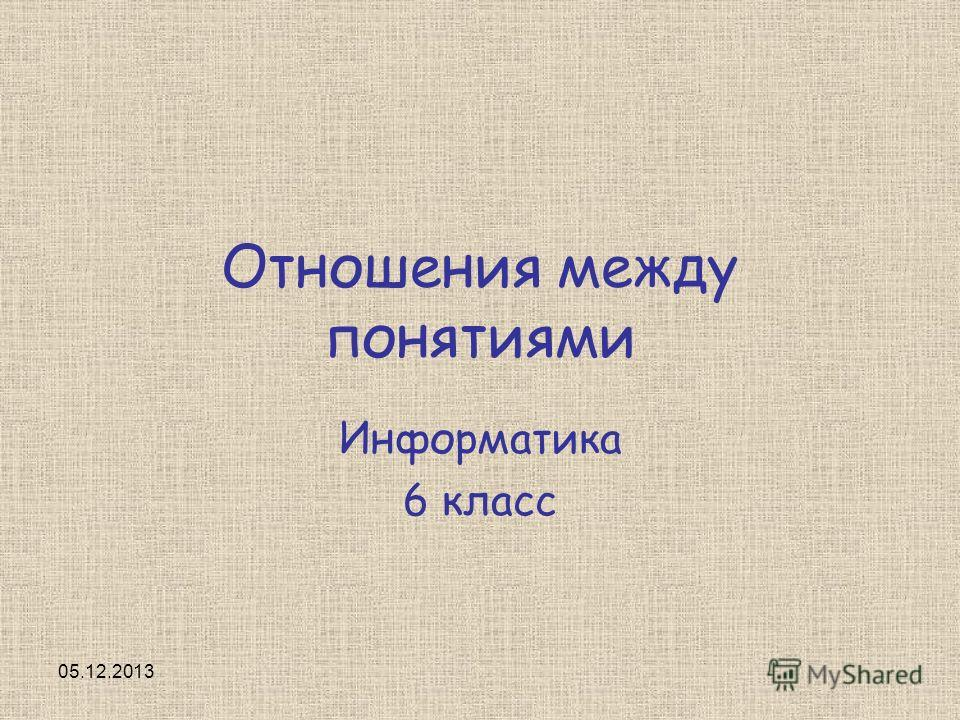 05.12.2013 Отношения между понятиями Информатика 6 класс