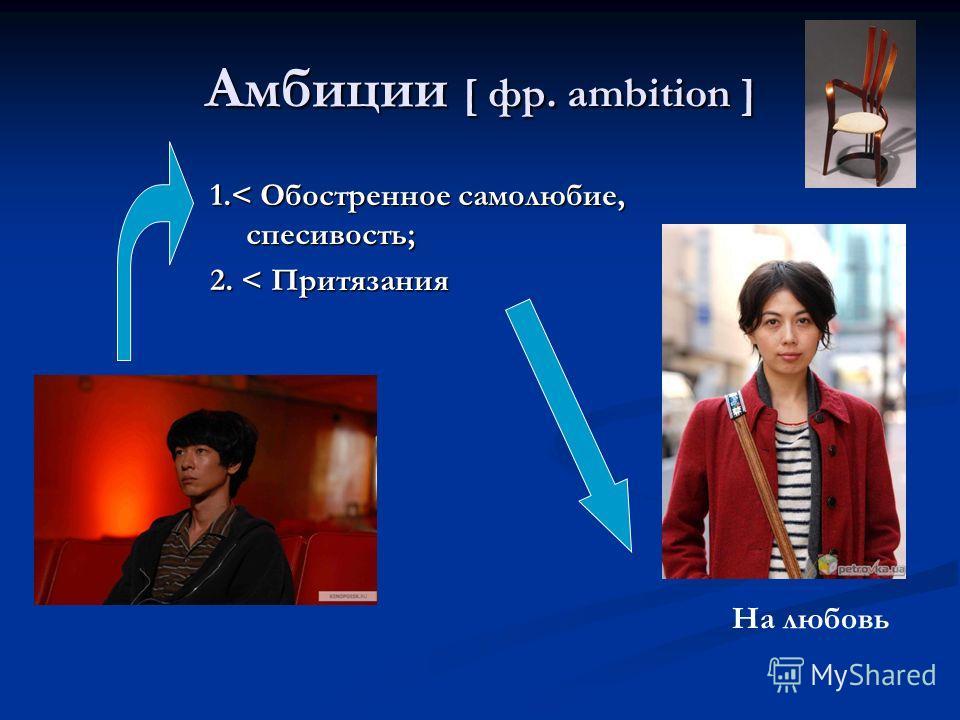 Амбиции [ фр. ambition ] 1.< Обостренное самолюбие, спесивость; 2. < Притязания На любовь