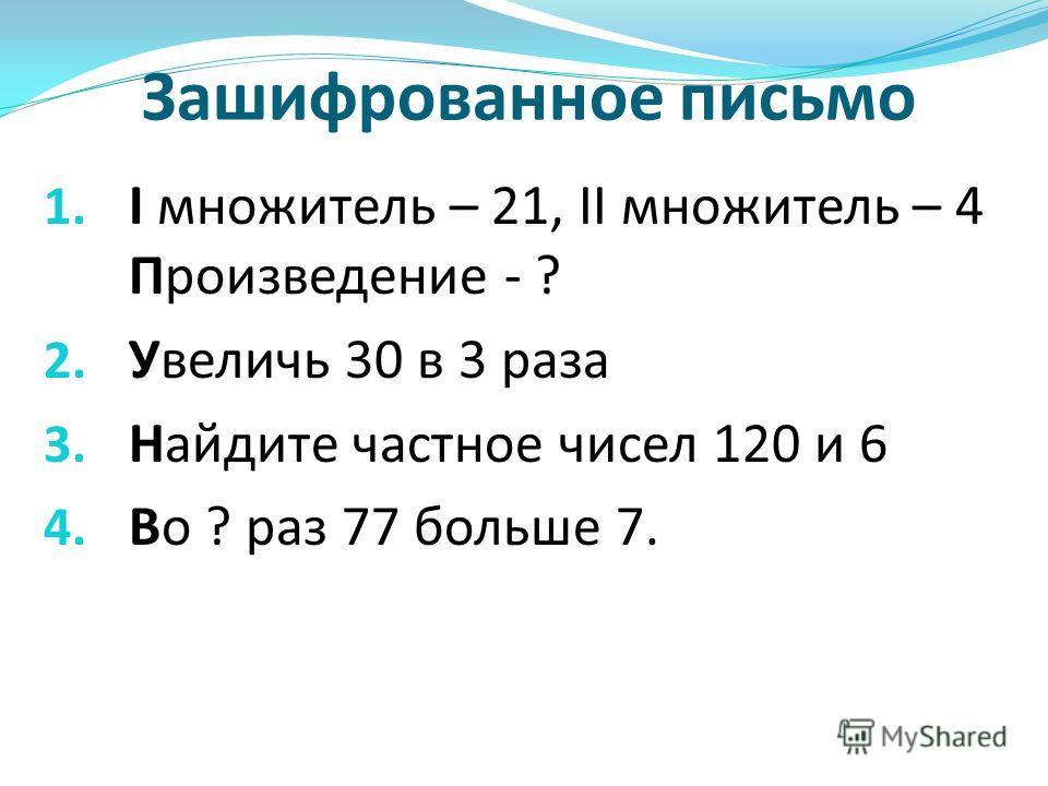 Зашифрованное письмо 1. I множитель – 21, II множитель – 4 Произведение - ? 2. Увеличь 30 в 3 раза 3. Найдите частное чисел 120 и 6 4. Во ? раз 77 больше 7.