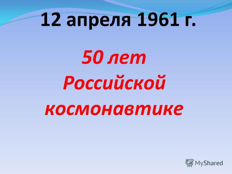 12 апреля 1961 г. 50 лет Российской космонавтике