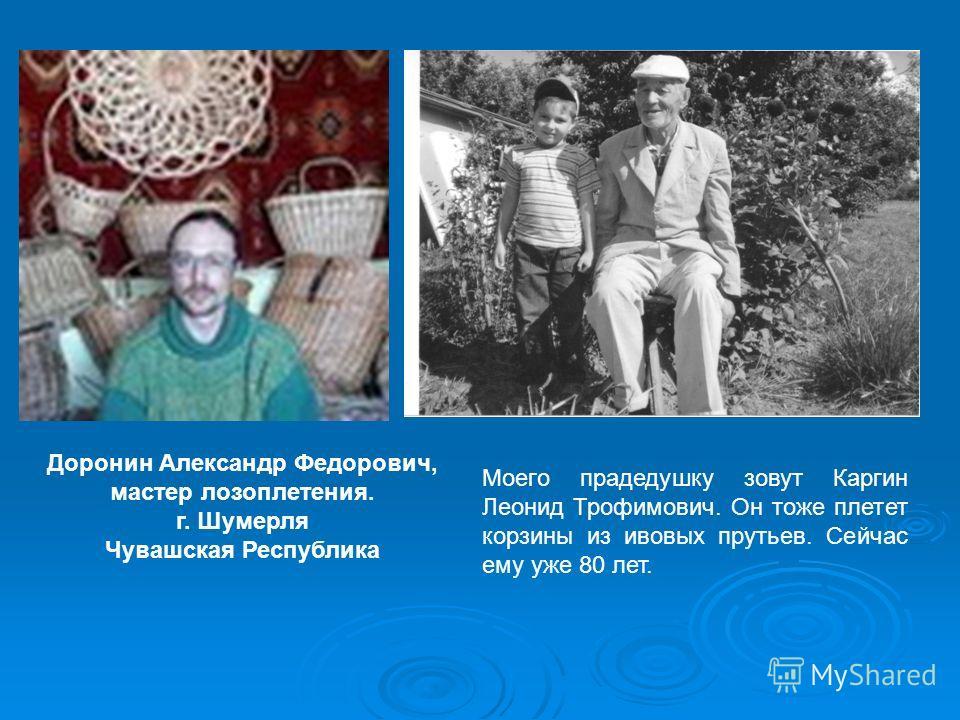Доронин Александр Федорович, мастер лозоплетения. г. Шумерля Чувашская Республика Моего прадедушку зовут Каргин Леонид Трофимович. Он тоже плетет корзины из ивовых прутьев. Сейчас ему уже 80 лет.