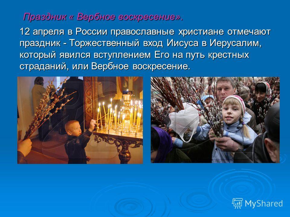 Праздник « Вербное воскресение». Праздник « Вербное воскресение». 12 апреля в России православные христиане отмечают праздник - Торжественный вход Иисуса в Иерусалим, который явился вступлением Его на путь крестных страданий, или Вербное воскресение.