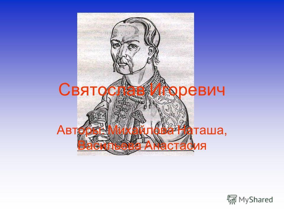 Святослав Игоревич Авторы: Михайлова Наташа, Васильева Анастасия