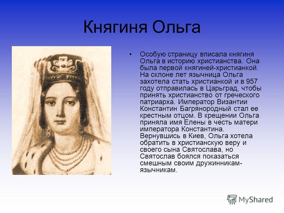 Княгиня Ольга Особую страницу вписала княгиня Ольга в историю христианства. Она была первой княгиней-христианкой. На склоне лет язычница Ольга захотела стать христианкой и в 957 году отправилась в Царьград, чтобы принять христианство от греческого па