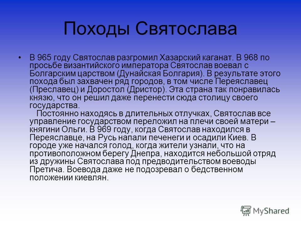 Походы Святослава В 965 году Святослав разгромил Хазарский каганат. В 968 по просьбе византийского императора Святослав воевал с Болгарским царством (Дунайская Болгария). В результате этого похода был захвачен ряд городов, в том числе Переяславец (Пр