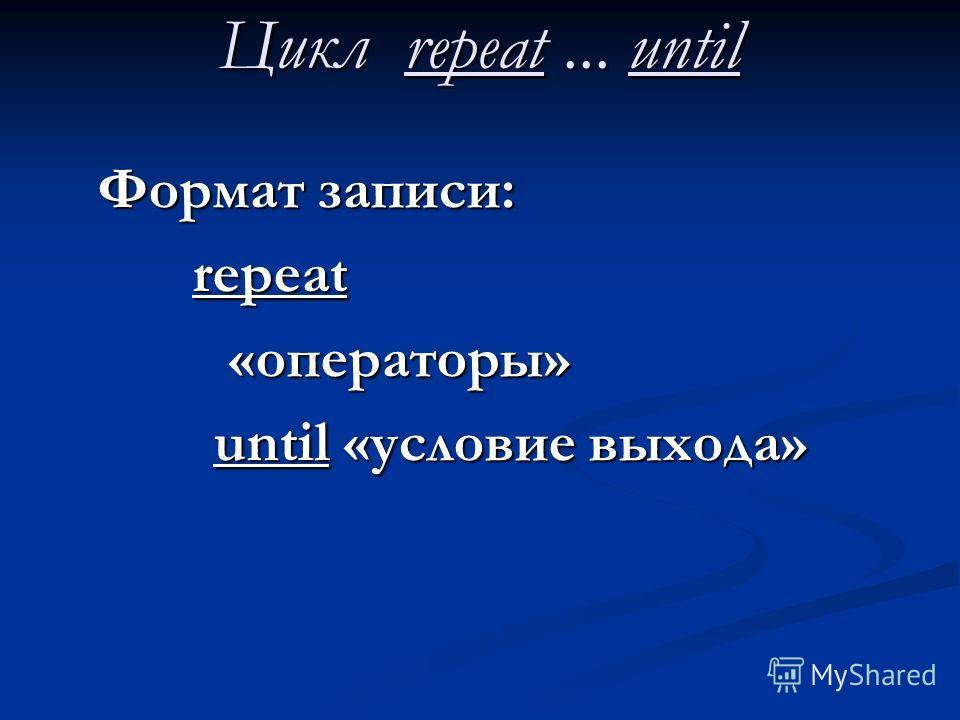 Цикл repeat... until Формат записи: repeat «операторы» «операторы» until «условие выхода» until «условие выхода»