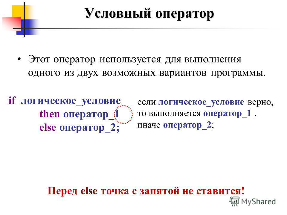 Этот оператор используется для выполнения одного из двух возможных вариантов программы. Условный оператор если логическое_условие верно, то выполняется оператор_1, иначе оператор_2; if логическое_условие then оператор_1 else оператор_2; Перед else то