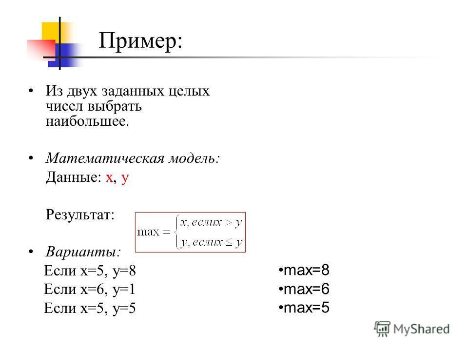 Из двух заданных целых чисел выбрать наибольшее. Математическая модель: Данные: x, y Результат: Варианты: Если x=5, y=8 Если x=6, y=1 Если x=5, y=5 Пример: max=8 max=6 max=5