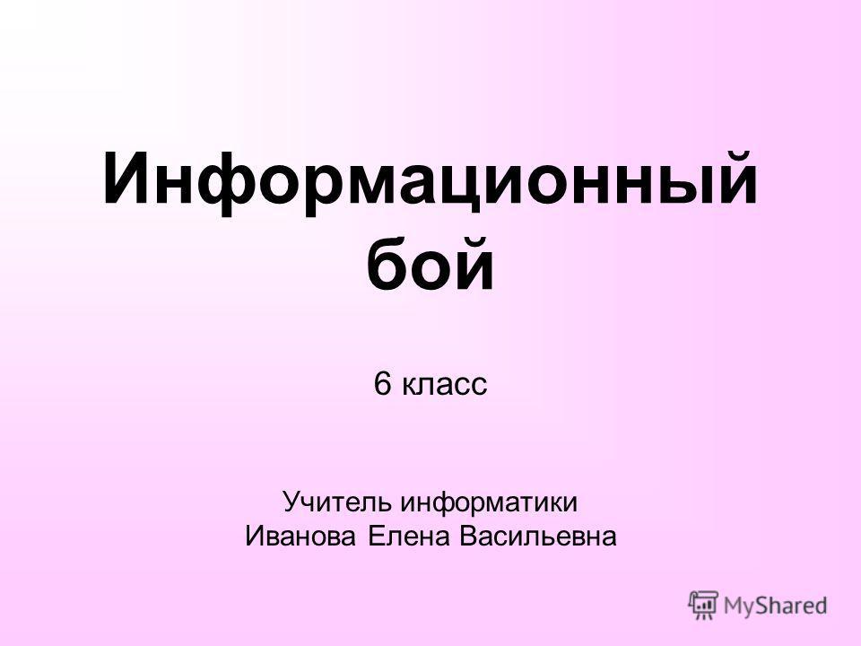 Информационный бой 6 класс Учитель информатики Иванова Елена Васильевна