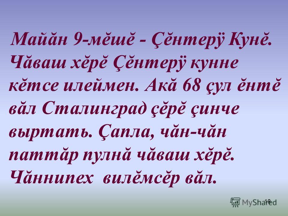 18 Майăн 9-мĕшĕ - Çĕнтерÿ Кунĕ. Чăваш хĕрĕ Çĕнтерÿ кунне кĕтсе илеймен. Акă 68 çул ĕнтĕ вăл Сталинград çĕрĕ çинче выртать. Çапла, чăн-чăн паттăр пулнă чăваш хĕрĕ. Чăннипех вилĕмсĕр вăл.
