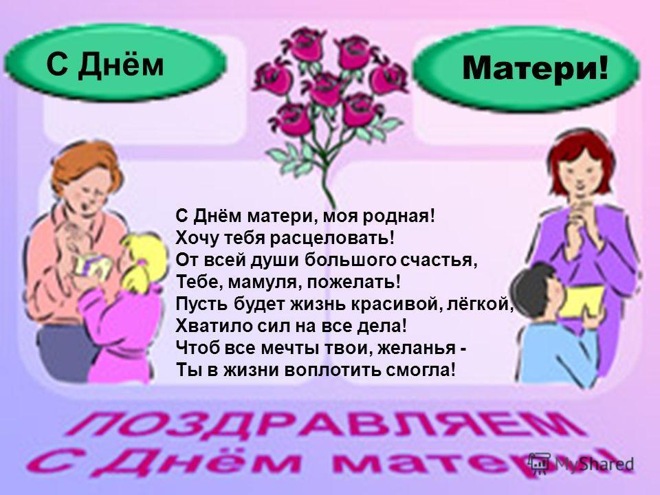С Днём матери, моя родная! Хочу тебя расцеловать! От всей души большого счастья, Тебе, мамуля, пожелать! Пусть будет жизнь красивой, лёгкой, Хватило сил на все дела! Чтоб все мечты твои, желанья - Ты в жизни воплотить смогла! С Днём Матери!