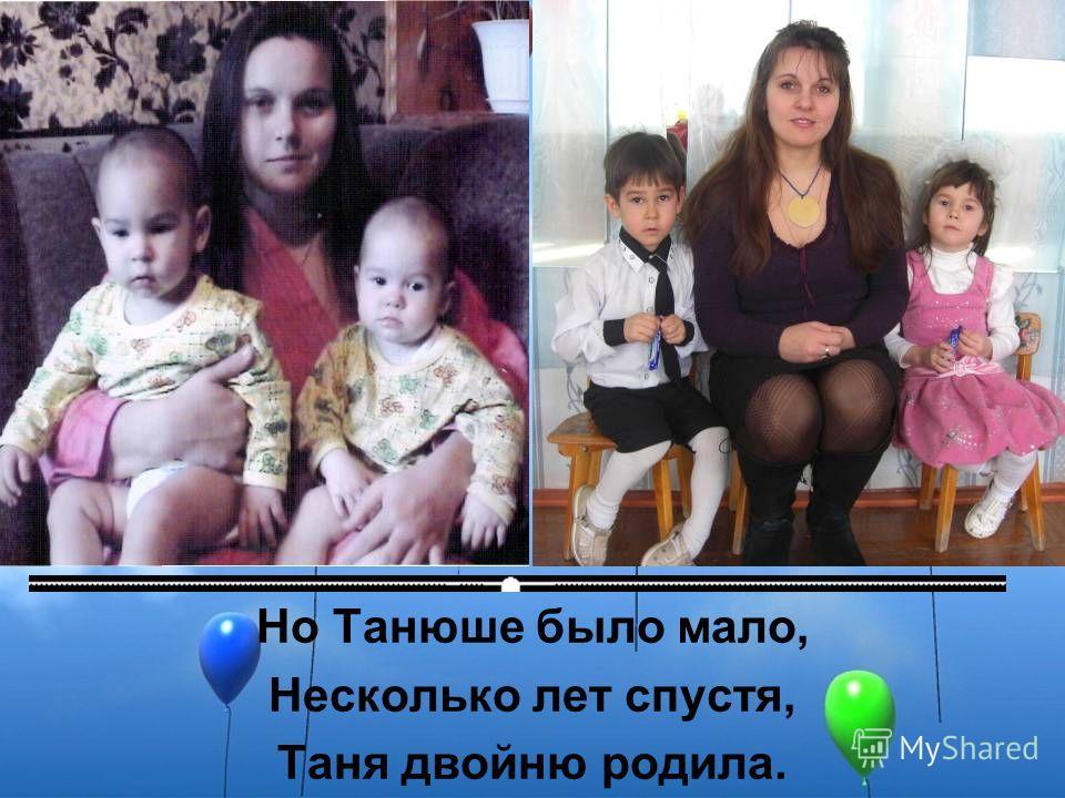 Но Танюше было мало, Несколько лет спустя, Таня двойню родила.