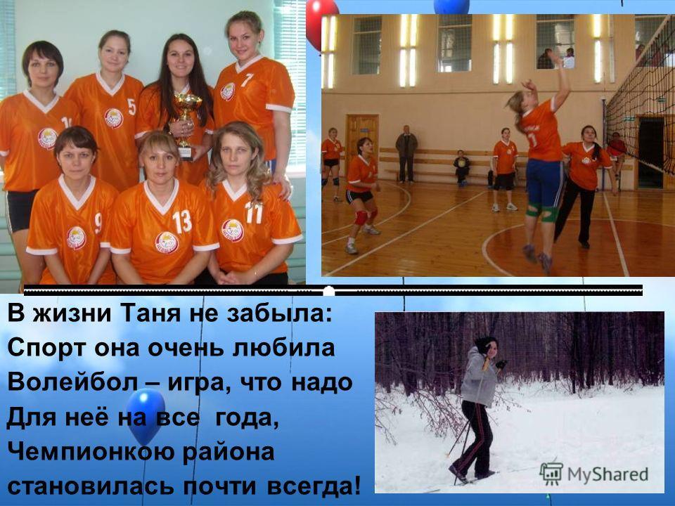 В жизни Таня не забыла: Спорт она очень любила Волейбол – игра, что надо Для неё на все года, Чемпионкою района становилась почти всегда!