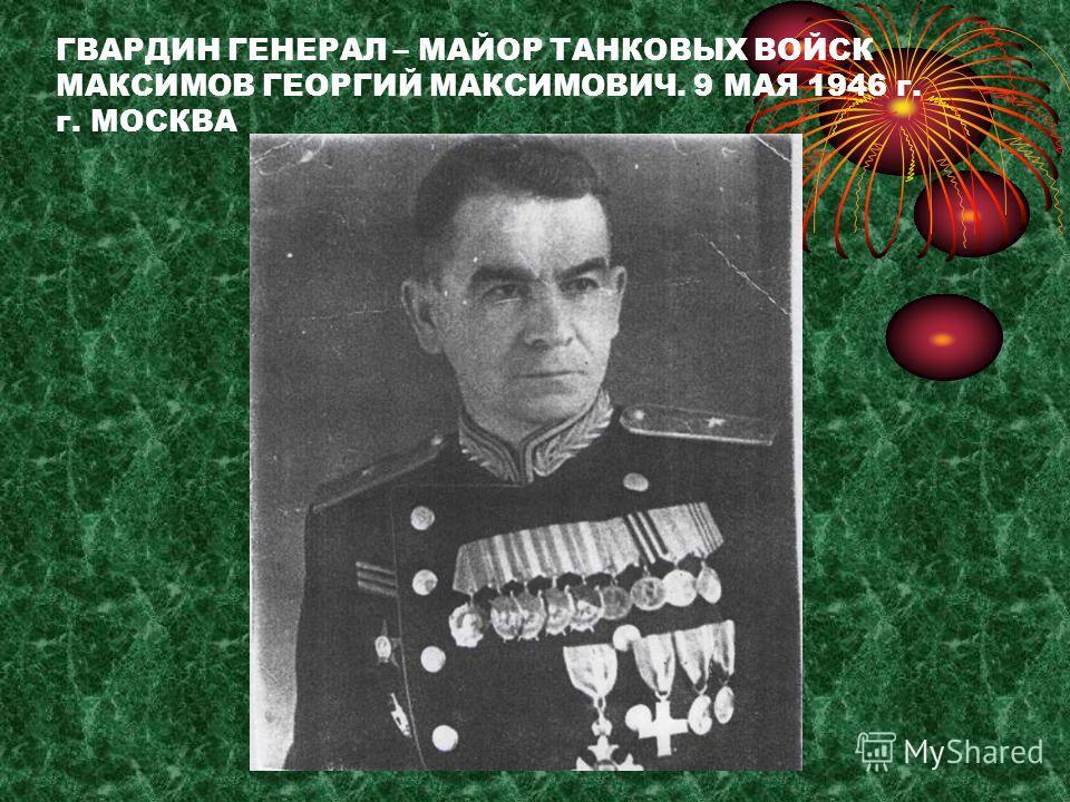 ГВАРДИН ГЕНЕРАЛ – МАЙОР ТАНКОВЫХ ВОЙСК МАКСИМОВ ГЕОРГИЙ МАКСИМОВИЧ. 9 МАЯ 1946 г. г. МОСКВА
