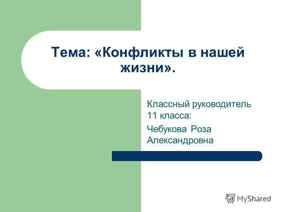 Тема: «Конфликты в нашей жизни». Классный руководитель 11 класса: Чебукова Роза Александровна