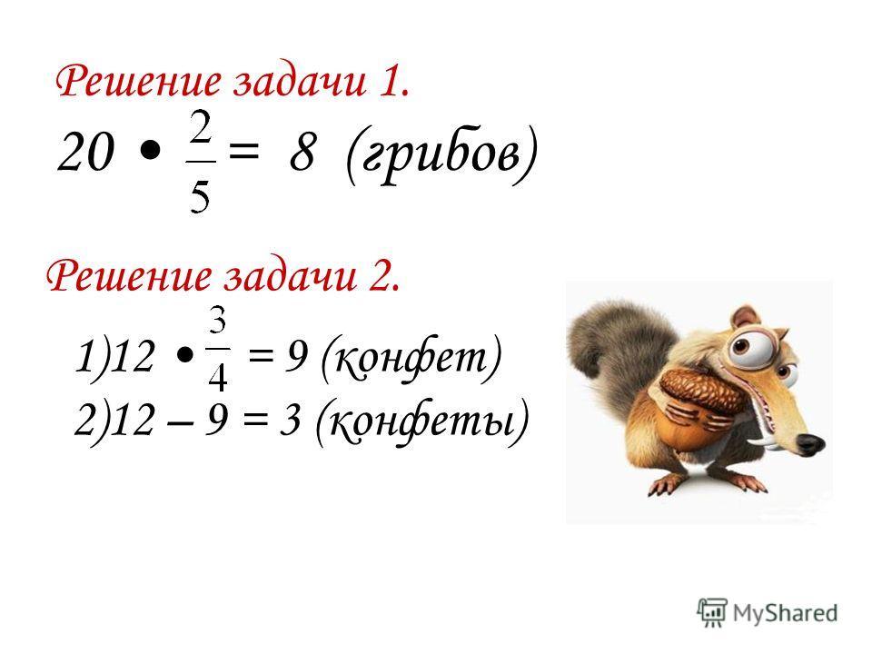 Решение задачи 1. 20 = 8 (грибов) Решение задачи 2. 1)12 = 9 (конфет) 2)12 – 9 = 3 (конфеты)