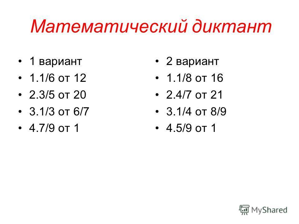 Математический диктант 1 вариант 1.1/6 от 12 2.3/5 от 20 3.1/3 от 6/7 4.7/9 от 1 2 вариант 1.1/8 от 16 2.4/7 от 21 3.1/4 от 8/9 4.5/9 от 1