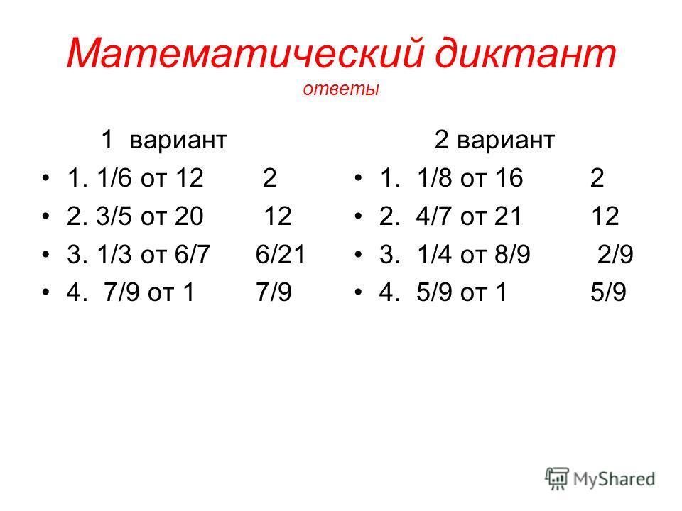 Математический диктант ответы 1 вариант 1. 1/6 от 12 2 2. 3/5 от 20 12 3. 1/3 от 6/7 6/21 4. 7/9 от 1 7/9 2 вариант 1. 1/8 от 16 2 2. 4/7 от 21 12 3. 1/4 от 8/9 2/9 4. 5/9 от 1 5/9